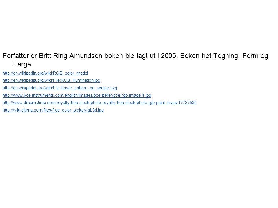 Forfatter er Britt Ring Amundsen boken ble lagt ut i 2005. Boken het Tegning, Form og Farge. http://en.wikipedia.org/wiki/RGB_color_model http://en.wi