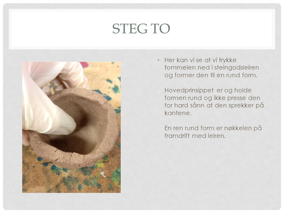 STEG TO Her kan vi se at vi trykke tommelen ned i steingodsleiren og former den til en rund form. Hovedprinsippet er og holde formen rund og ikke pres