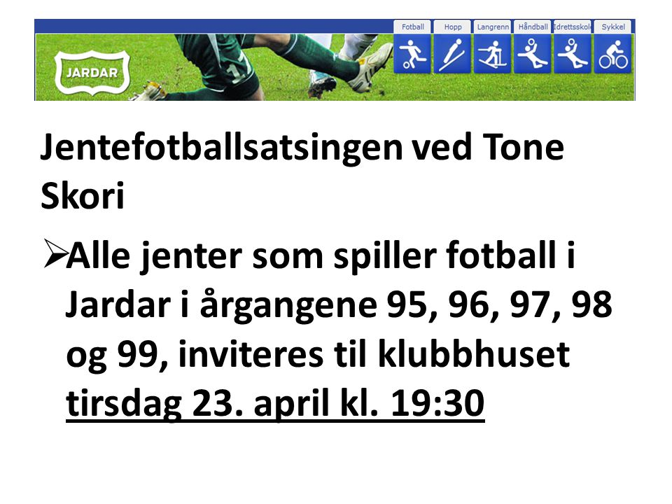 Jentefotballsatsingen ved Tone Skori  Alle jenter som spiller fotball i Jardar i årgangene 95, 96, 97, 98 og 99, inviteres til klubbhuset tirsdag 23.