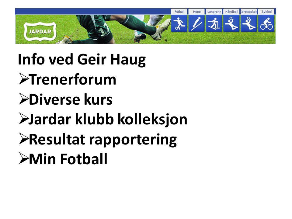 Info ved Geir Haug  Trenerforum  Diverse kurs  Jardar klubb kolleksjon  Resultat rapportering  Min Fotball