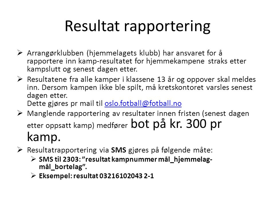 Resultat rapportering  Arrangørklubben (hjemmelagets klubb) har ansvaret for å rapportere inn kamp-resultatet for hjemmekampene straks etter kampslutt og senest dagen etter.