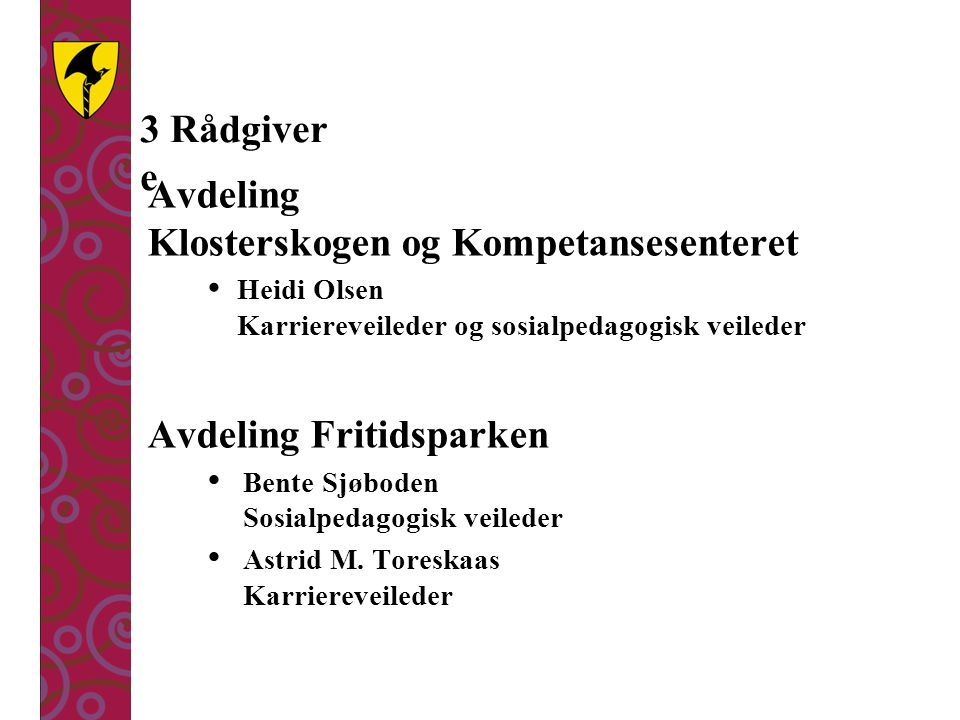 3 Rådgiver e Avdeling Klosterskogen og Kompetansesenteret Heidi Olsen Karriereveileder og sosialpedagogisk veileder Avdeling Fritidsparken Bente Sjøboden Sosialpedagogisk veileder Astrid M.