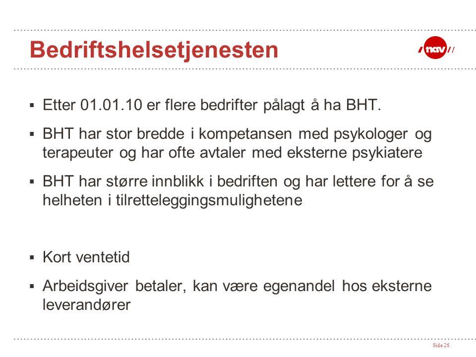 Side 26 Bedriftshelsetjenesten  Etter 01.01.10 er flere bedrifter pålagt å ha BHT.  BHT har stor bredde i kompetansen med psykologer og terapeuter o