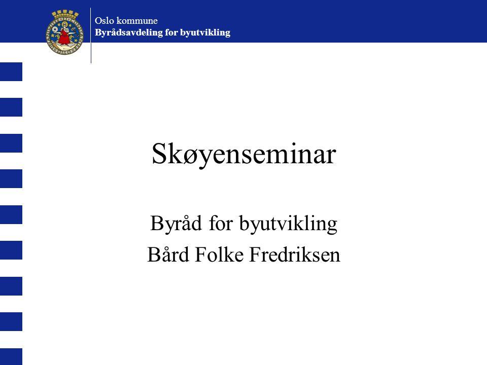 Oslo kommune Byrådsavdeling for byutvikling Skøyenseminar Byråd for byutvikling Bård Folke Fredriksen