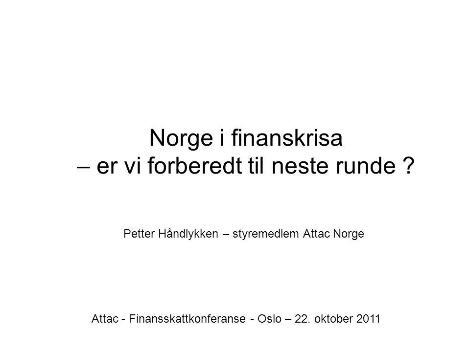 Norge i finanskrisa – er vi forberedt til neste runde ? Petter Håndlykken – styremedlem Attac Norge Attac - Finansskattkonferanse - Oslo – 22. oktober