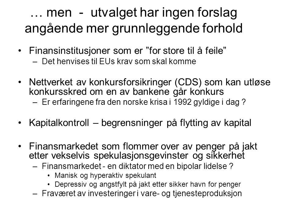 … men - utvalget har ingen forslag angående mer grunnleggende forhold Finansinstitusjoner som er for store til å feile –Det henvises til EUs krav som skal komme Nettverket av konkursforsikringer (CDS) som kan utløse konkursskred om en av bankene går konkurs –Er erfaringene fra den norske krisa i 1992 gyldige i dag .