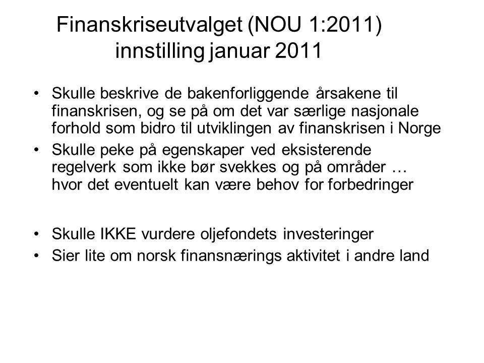 Finanskriseutvalget (NOU 1:2011) innstilling januar 2011 Skulle beskrive de bakenforliggende årsakene til finanskrisen, og se på om det var særlige nasjonale forhold som bidro til utviklingen av finanskrisen i Norge Skulle peke på egenskaper ved eksisterende regelverk som ikke bør svekkes og på områder … hvor det eventuelt kan være behov for forbedringer Skulle IKKE vurdere oljefondets investeringer Sier lite om norsk finansnærings aktivitet i andre land
