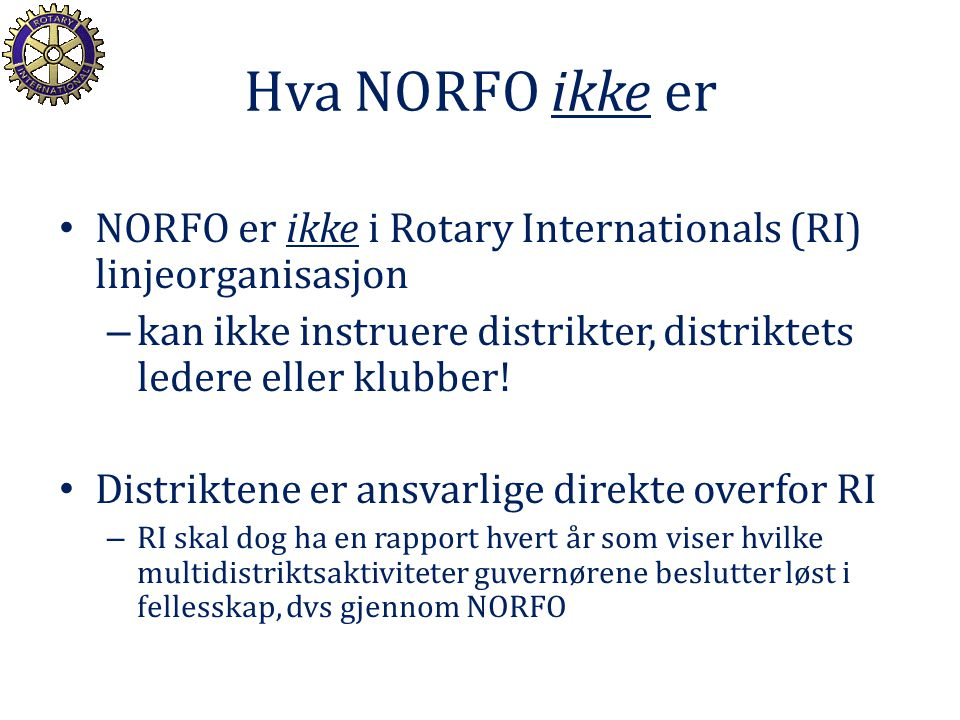 Hva NORFO ikke er NORFO er ikke i Rotary Internationals (RI) linjeorganisasjon – kan ikke instruere distrikter, distriktets ledere eller klubber! Dist