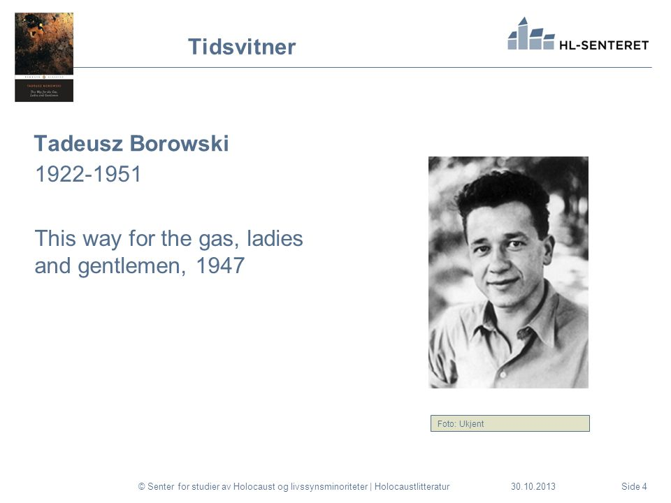 30.10.2013 Tidsvitner Tadeusz Borowski 1922-1951 This way for the gas, ladies and gentlemen, 1947 © Senter for studier av Holocaust og livssynsminoriteter | HolocaustlitteraturSide 4 Foto: Ukjent