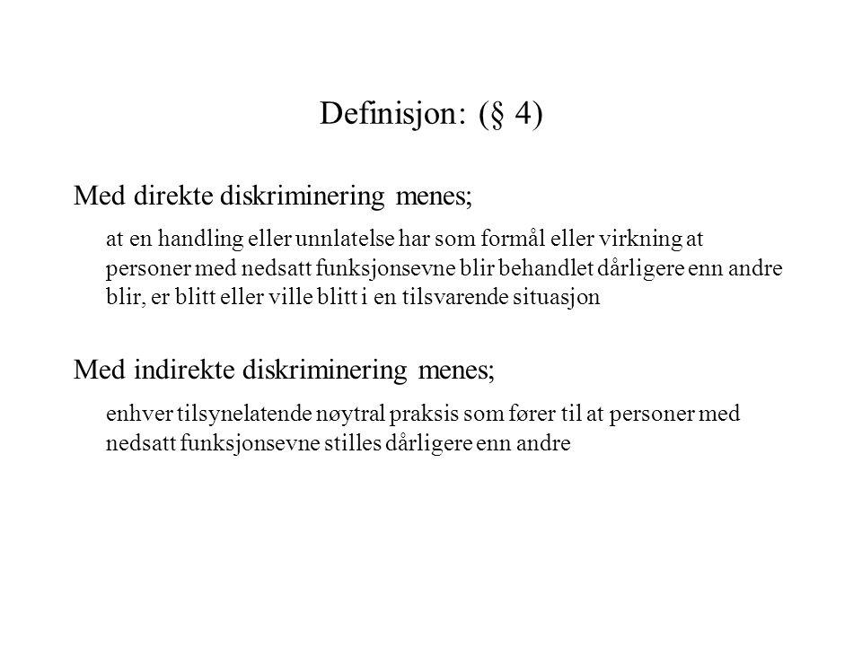 Definisjon: (§ 4) Med direkte diskriminering menes; at en handling eller unnlatelse har som formål eller virkning at personer med nedsatt funksjonsevn