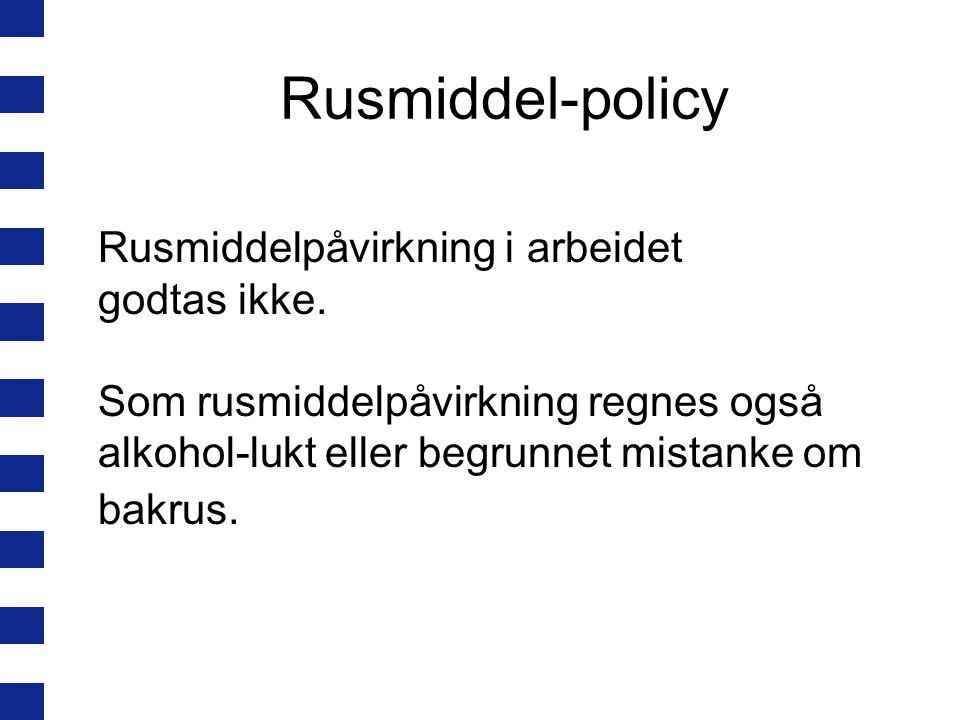 Rusmiddel-policy Rusmiddelpåvirkning i arbeidet godtas ikke. Som rusmiddelpåvirkning regnes også alkohol-lukt eller begrunnet mistanke om bakrus.