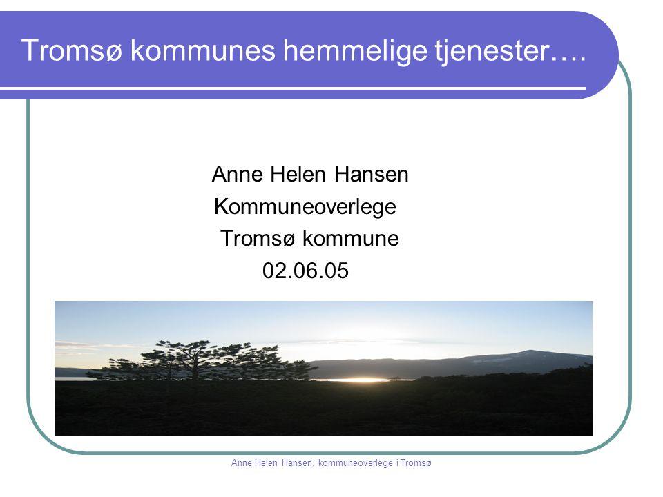 Tromsø kommunes hemmelige tjenester…. Anne Helen Hansen Kommuneoverlege Tromsø kommune 02.06.05 Anne Helen Hansen, kommuneoverlege i Tromsø