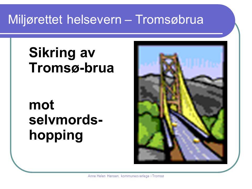 Miljørettet helsevern – Tromsøbrua Sikring av Tromsø-brua mot selvmords- hopping Anne Helen Hansen, kommuneoverlege i Tromsø