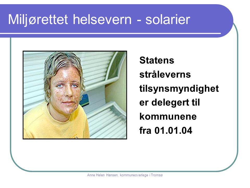Miljørettet helsevern - solarier Statens stråleverns tilsynsmyndighet er delegert til kommunene fra 01.01.04 Anne Helen Hansen, kommuneoverlege i Trom