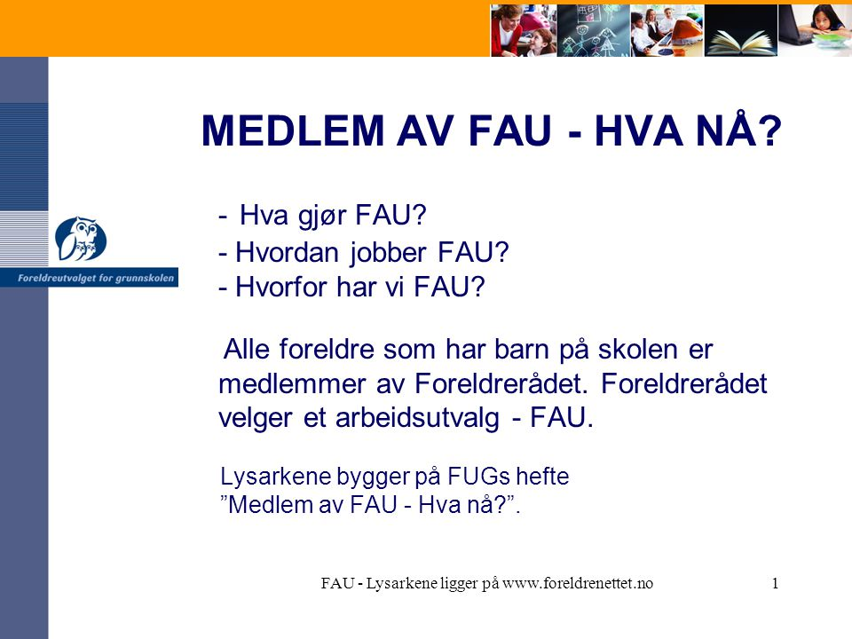 FAU - Lysarkene ligger på www.foreldrenettet.no12 Forpliktende vedtekter Det bør foreligge vedtekter for FAU og vedtektene bør inneholde -formål -valgordning og sammensetning -møte- og arbeidsrutiner, økonomi -arbeidsområder -årsmøte -endring av vedtekter -organisering internt i FAU (valg av leder, nestleder, kasserer, arbeidsgrupper o.a.)