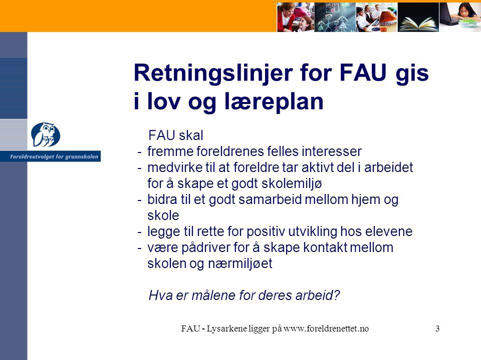 FAU - Lysarkene ligger på www.foreldrenettet.no3 Retningslinjer for FAU gis i lov og læreplan FAU skal -fremme foreldrenes felles interesser -medvirke til at foreldre tar aktivt del i arbeidet for å skape et godt skolemiljø -bidra til et godt samarbeid mellom hjem og skole -legge til rette for positiv utvikling hos elevene -være pådriver for å skape kontakt mellom skolen og nærmiljøet Hva er målene for deres arbeid