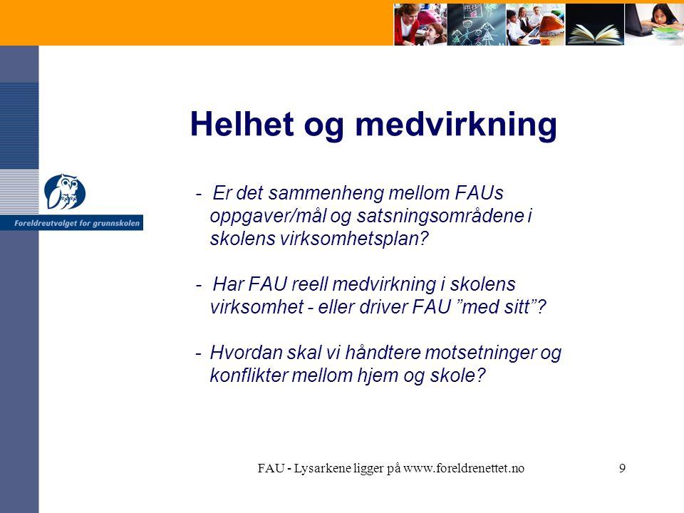 FAU - Lysarkene ligger på www.foreldrenettet.no9 Helhet og medvirkning - Er det sammenheng mellom FAUs oppgaver/mål og satsningsområdene i skolens virksomhetsplan.