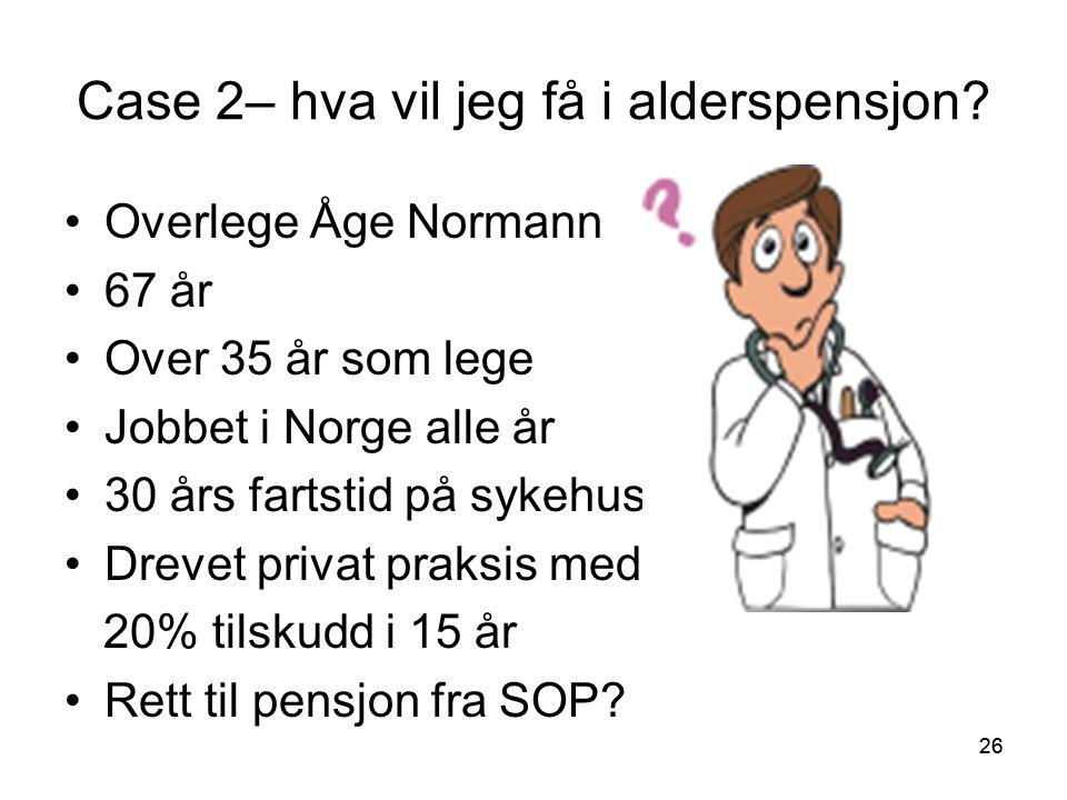 26 Case 2– hva vil jeg få i alderspensjon? Overlege Åge Normann 67 år Over 35 år som lege Jobbet i Norge alle år 30 års fartstid på sykehus Drevet pri