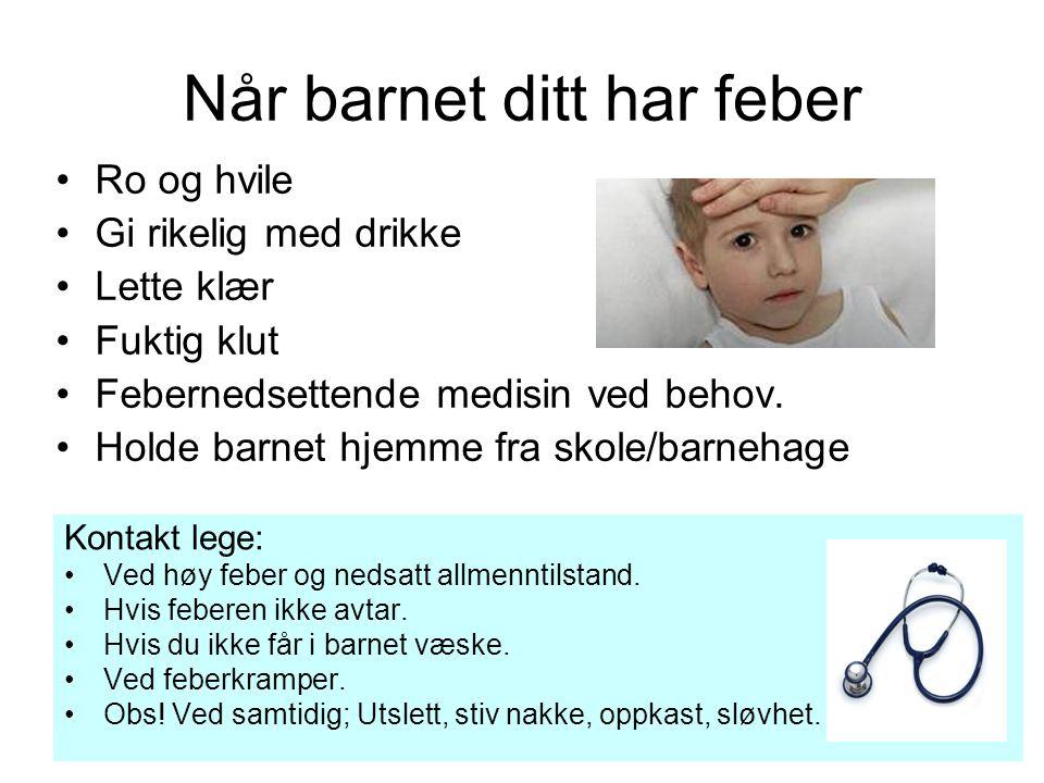 Når barnet ditt har feber Ro og hvile Gi rikelig med drikke Lette klær Fuktig klut Febernedsettende medisin ved behov. Holde barnet hjemme fra skole/b