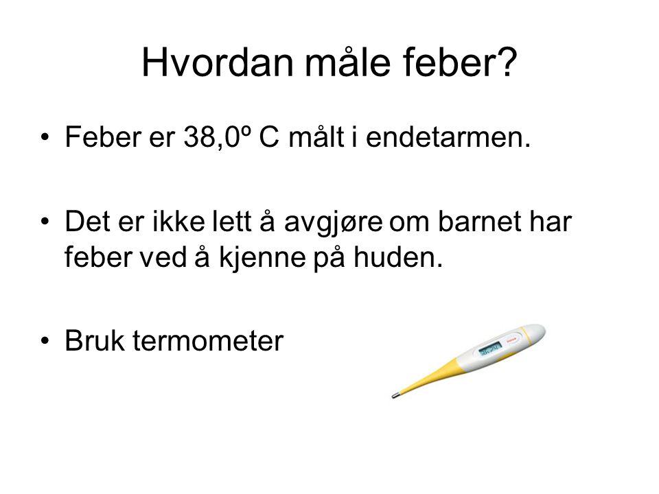 Hvordan måle feber? Feber er 38,0º C målt i endetarmen. Det er ikke lett å avgjøre om barnet har feber ved å kjenne på huden. Bruk termometer