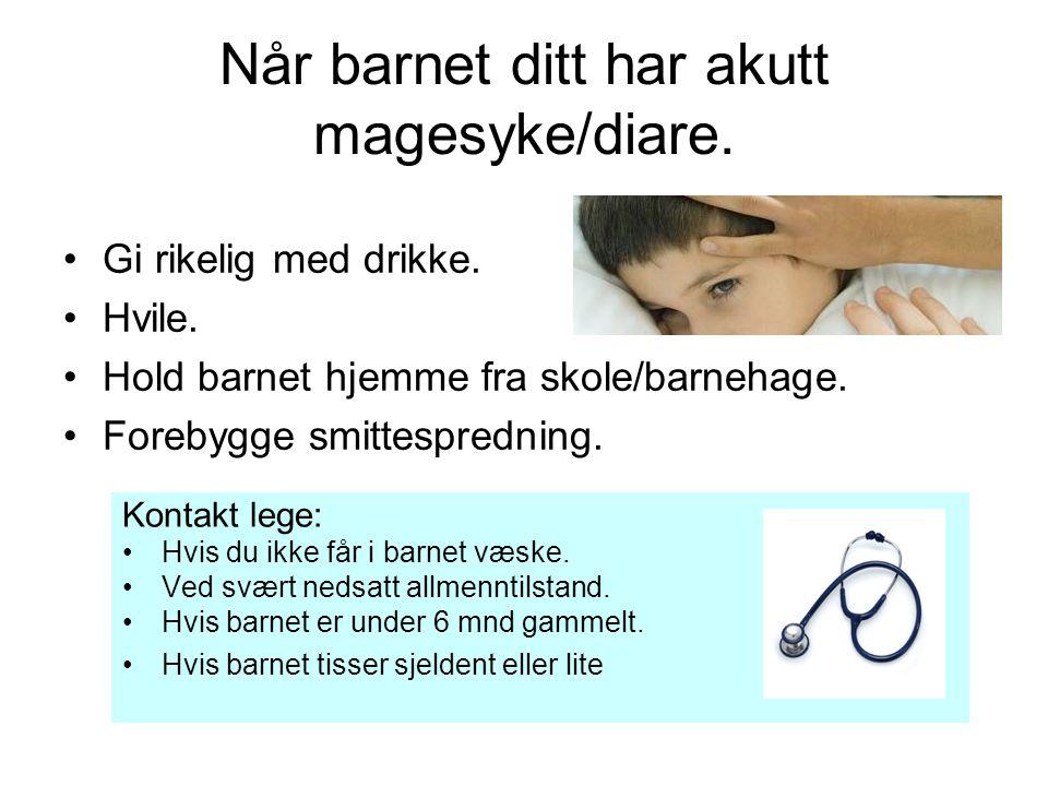 Når barnet ditt har akutt magesyke/diare. Gi rikelig med drikke. Hvile. Hold barnet hjemme fra skole/barnehage. Forebygge smittespredning. Kontakt leg