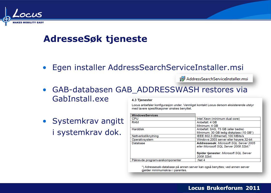 Locus Brukerforum 2009 Locus Brukerforum 2010 Locus Brukerforum 2011 AdresseSøk tjeneste Egen installer AddressSearchServiceInstaller.msi GAB-databasen GAB_ADDRESSWASH restores via GabInstall.exe Systemkrav angitt i systemkrav dok.