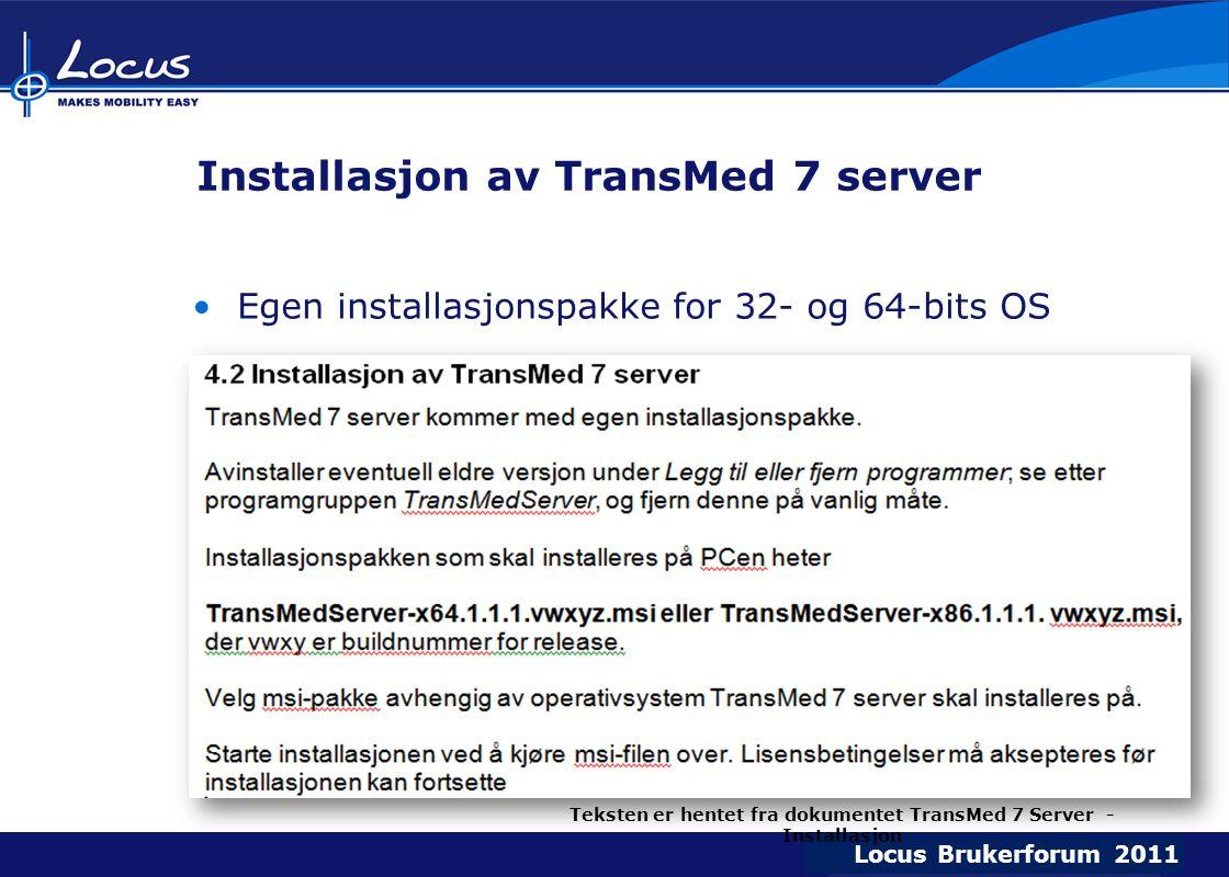 Locus Brukerforum 2009 Locus Brukerforum 2010 Locus Brukerforum 2011 Installasjon av TransMed 7 server Egen installasjonspakke for 32- og 64-bits OS Teksten er hentet fra dokumentet TransMed 7 Server - Installasjon