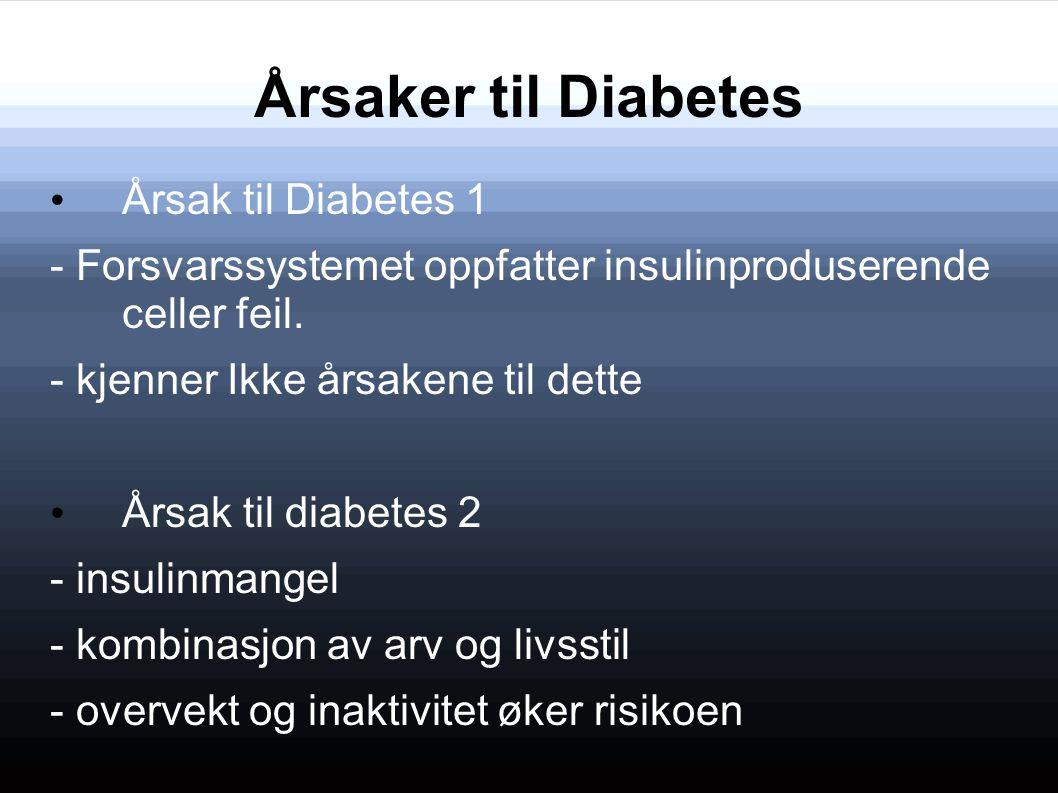 Årsaker til Diabetes Årsak til Diabetes 1 - Forsvarssystemet oppfatter insulinproduserende celler feil. - kjenner Ikke årsakene til dette Årsak til di