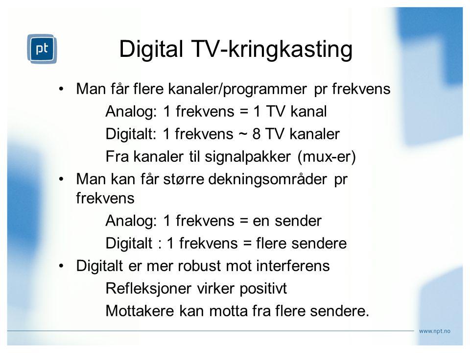 Digital TV-kringkasting Man får flere kanaler/programmer pr frekvens Analog: 1 frekvens = 1 TV kanal Digitalt: 1 frekvens ~ 8 TV kanaler Fra kanaler til signalpakker (mux-er) Man kan får større dekningsområder pr frekvens Analog: 1 frekvens = en sender Digitalt : 1 frekvens = flere sendere Digitalt er mer robust mot interferens Refleksjoner virker positivt Mottakere kan motta fra flere sendere.