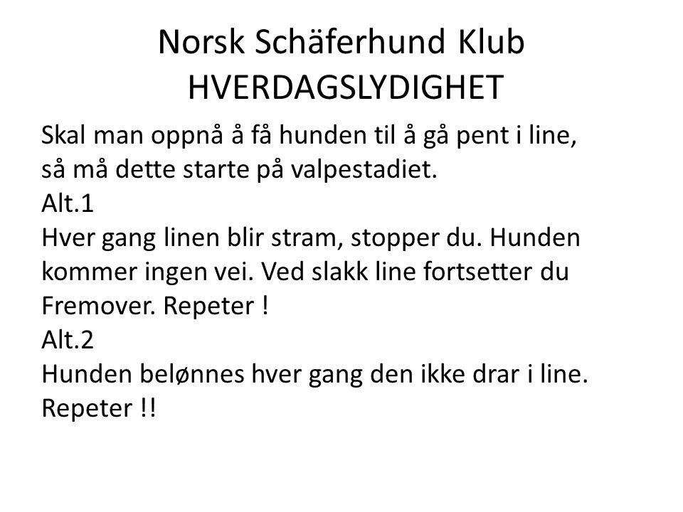 Norsk Schäferhund Klub HVERDAGSLYDIGHET Skal man oppnå å få hunden til å gå pent i line, så må dette starte på valpestadiet.