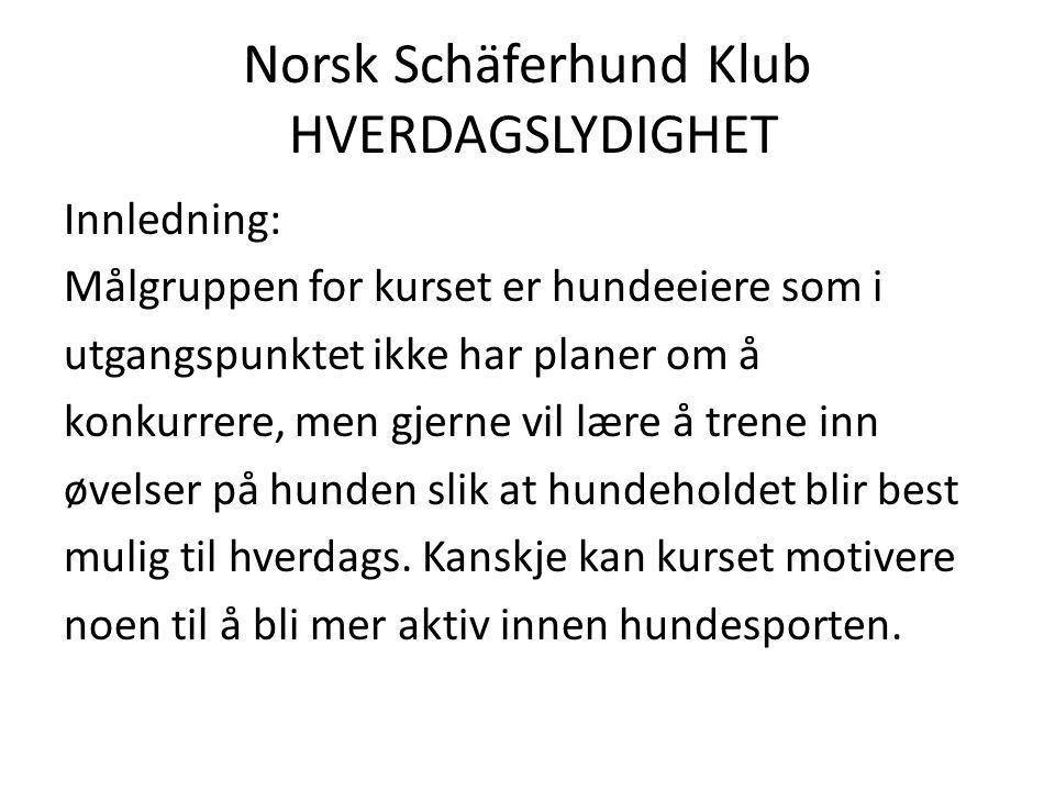 Norsk Schäferhund Klub HVERDAGSLYDIGHET Innledning: Målgruppen for kurset er hundeeiere som i utgangspunktet ikke har planer om å konkurrere, men gjerne vil lære å trene inn øvelser på hunden slik at hundeholdet blir best mulig til hverdags.