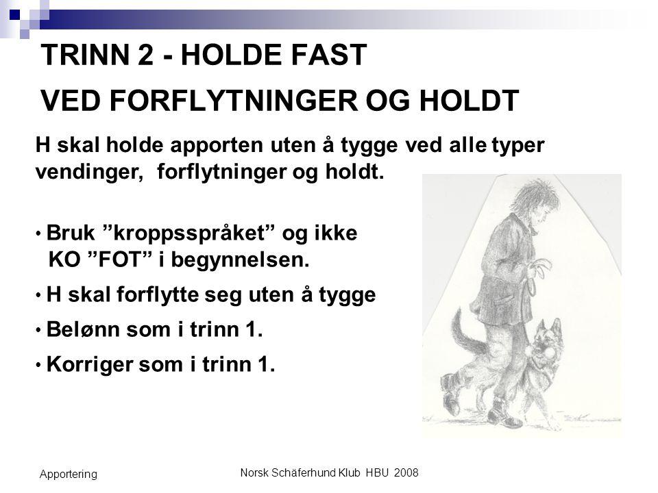 Norsk Schäferhund Klub HBU 2008 Apportering TRINN 2 - HOLDE FAST VED FORFLYTNINGER OG HOLDT Når H holder apporten fast uten å tygge i front eller under forflytninger og holdt, har du nådd målsetningen med trinn 2 og kan gå videre til neste trinn, ikke før.