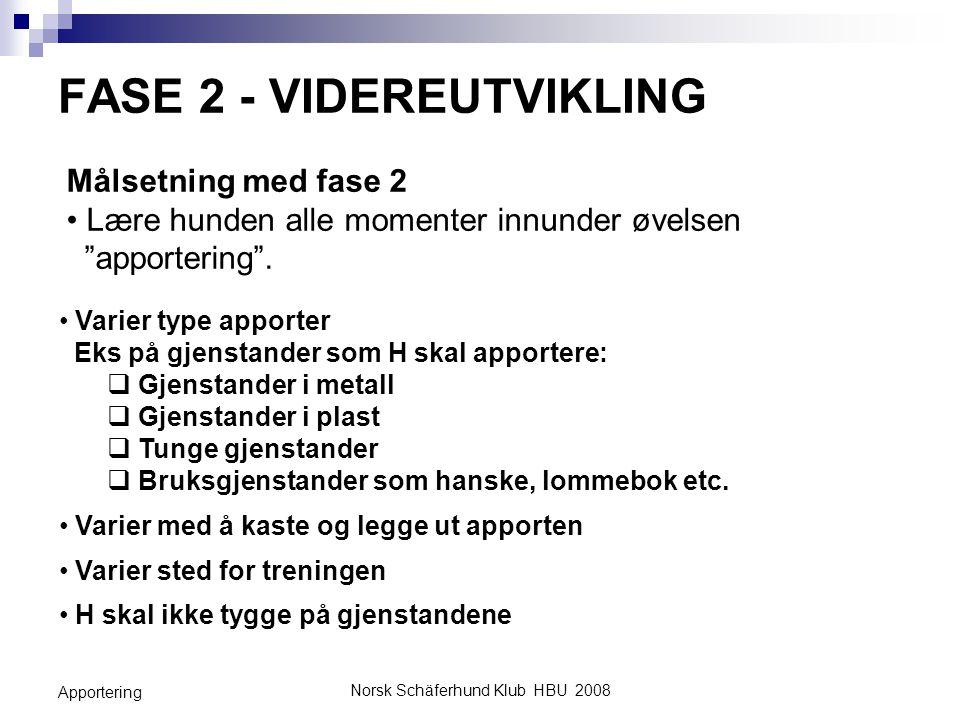 Norsk Schäferhund Klub HBU 2008 Apportering FASE 3 - GENERALISERING Målsetning med fase 3 Fasen der H skal vise de etablerte (lærte) atferdene og ferdighetene i full øvelse i forskjelligesituasjoner og miljø.