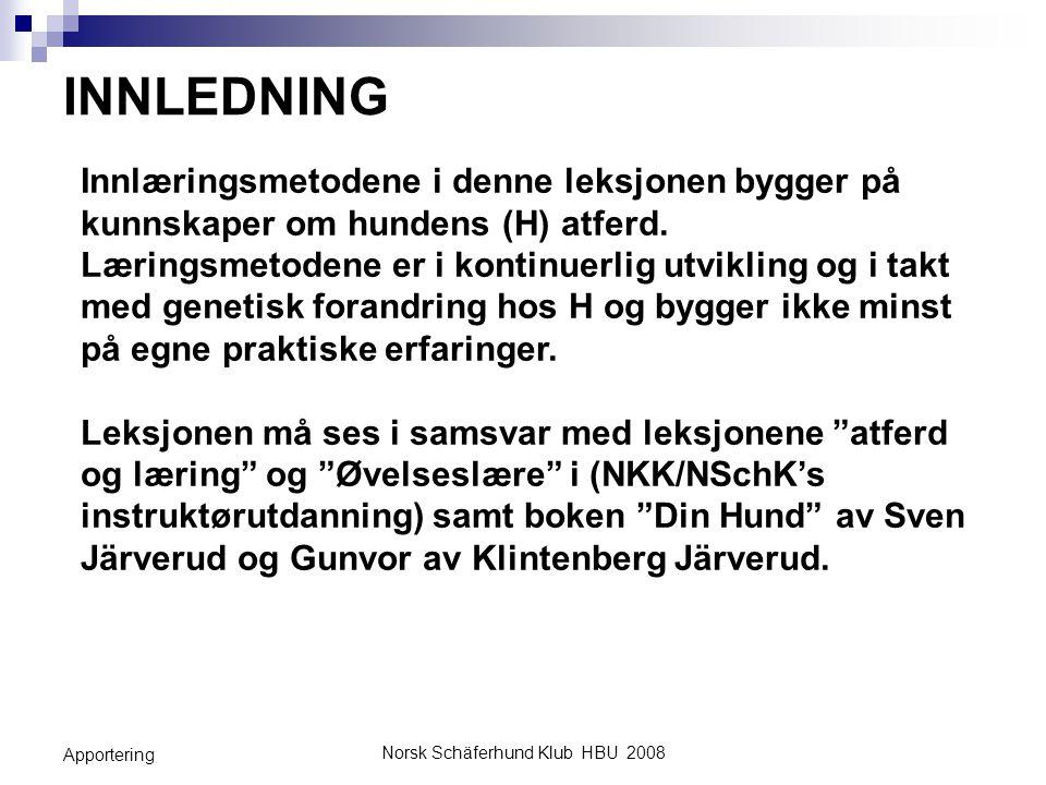 Norsk Schäferhund Klub HBU 2008 Apportering MÅLSETNING MED LEKSJONEN Gi hundefører (HF) en teoretisk og praktisk innføring i hvordan man lærer opp en hund (H) i øvelsen Apportering.