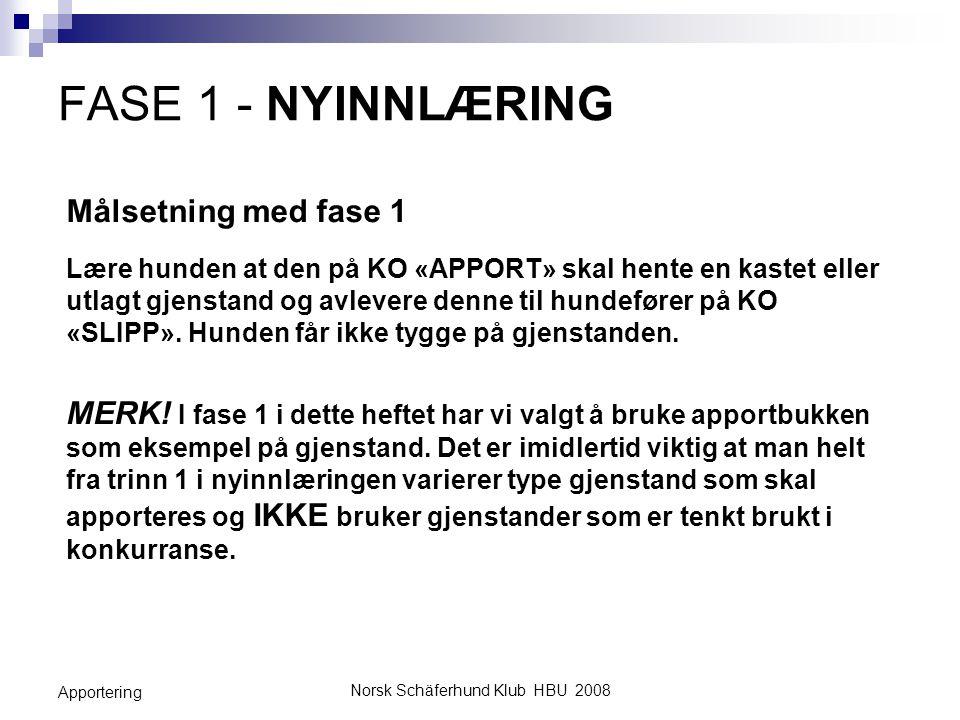 Norsk Schäferhund Klub HBU 2008 Apportering FASE 1 - NYINNLÆRING Målsetning med fase 1 Lære hunden at den på KO «APPORT» skal hente en kastet eller ut