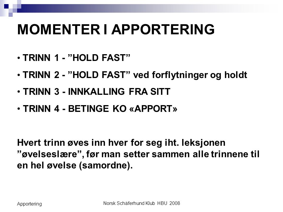 Norsk Schäferhund Klub HBU 2008 Apportering TRINN 1 - BETINGE KO HOLD FAST H skal lære at KO «HOLD FAST» betyr å holde apportgjenstanden uten å tygge.