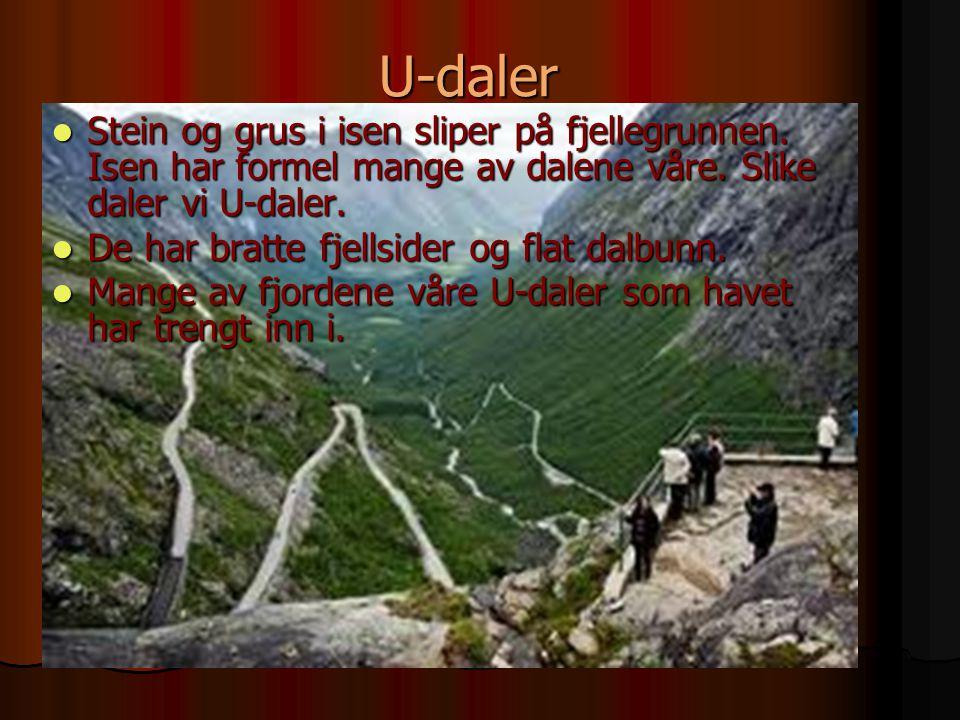 U-daler Stein og grus i isen sliper på fjellegrunnen. Isen har formel mange av dalene våre. Slike daler vi U-daler. Stein og grus i isen sliper på fje