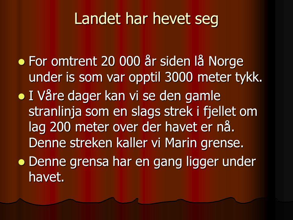 Landet har hevet seg For omtrent 20 000 år siden lå Norge under is som var opptil 3000 meter tykk. For omtrent 20 000 år siden lå Norge under is som v