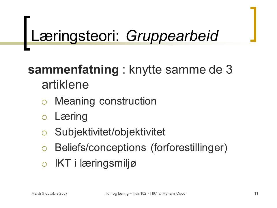 Mardi 9 octobre 2007IKT og læring – Huin102 - H07 v/ Myriam Coco11 Læringsteori: Gruppearbeid sammenfatning : knytte samme de 3 artiklene  Meaning construction  Læring  Subjektivitet/objektivitet  Beliefs/conceptions (forforestillinger)  IKT i læringsmiljø