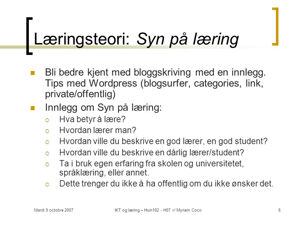 Mardi 9 octobre 2007IKT og læring – Huin102 - H07 v/ Myriam Coco6 Læringsteori: Syn på læring Bli bedre kjent med bloggskriving med en innlegg.