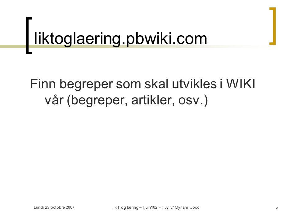Lundi 29 octobre 2007IKT og læring – Huin102 - H07 v/ Myriam Coco7 Web 2.0., blog og læring – reflektiv arbeid Barbara Ganleys lysbilder http://www.flickr.com/photos/bg/sets/721576003 46664138/ http://www.flickr.com/photos/bg/sets/721576003 46664138/ Knytte lysbildere til læringsteori Hva blir lærerens/elevenes roller Hvordan vurderer du din deltagelse som blogger (hvilke bruk (hvordan).