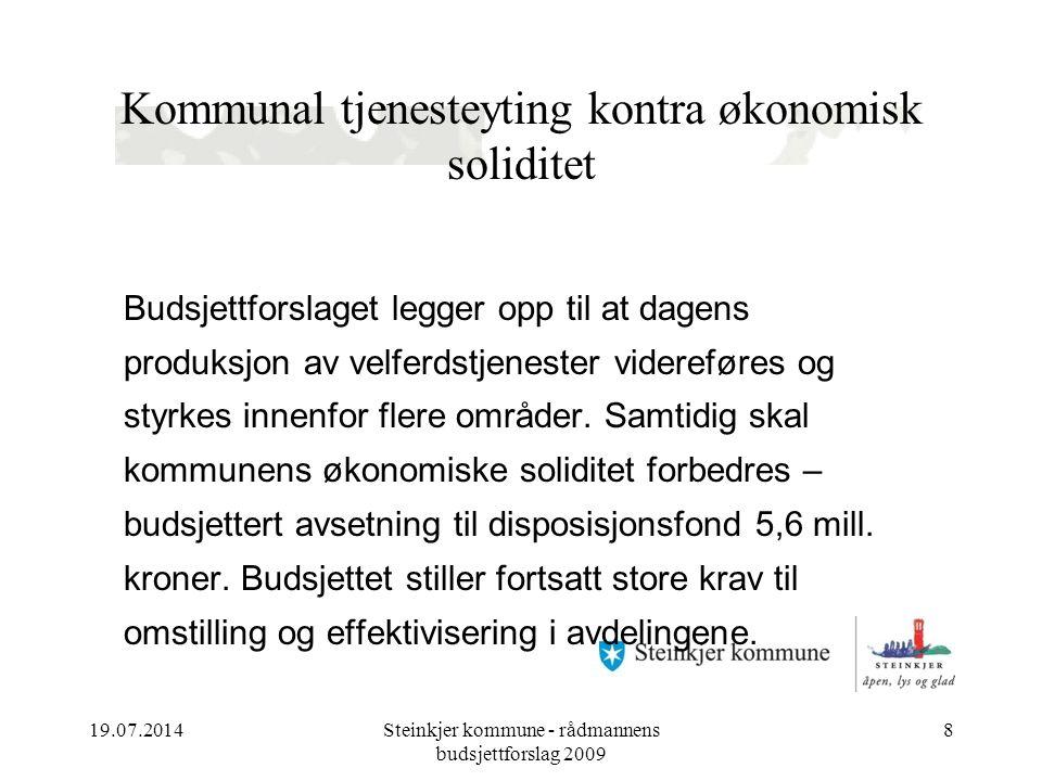 19.07.2014Steinkjer kommune - rådmannens budsjettforslag 2009 8 Kommunal tjenesteyting kontra økonomisk soliditet Budsjettforslaget legger opp til at dagens produksjon av velferdstjenester videreføres og styrkes innenfor flere områder.