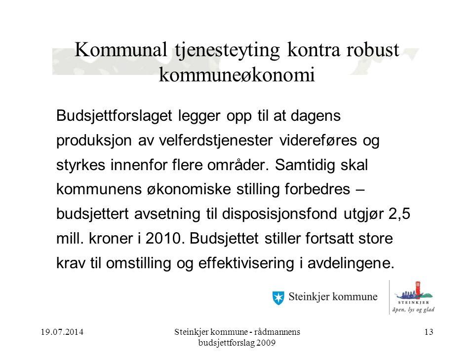 19.07.2014Steinkjer kommune - rådmannens budsjettforslag 2009 13 Kommunal tjenesteyting kontra robust kommuneøkonomi Budsjettforslaget legger opp til at dagens produksjon av velferdstjenester videreføres og styrkes innenfor flere områder.
