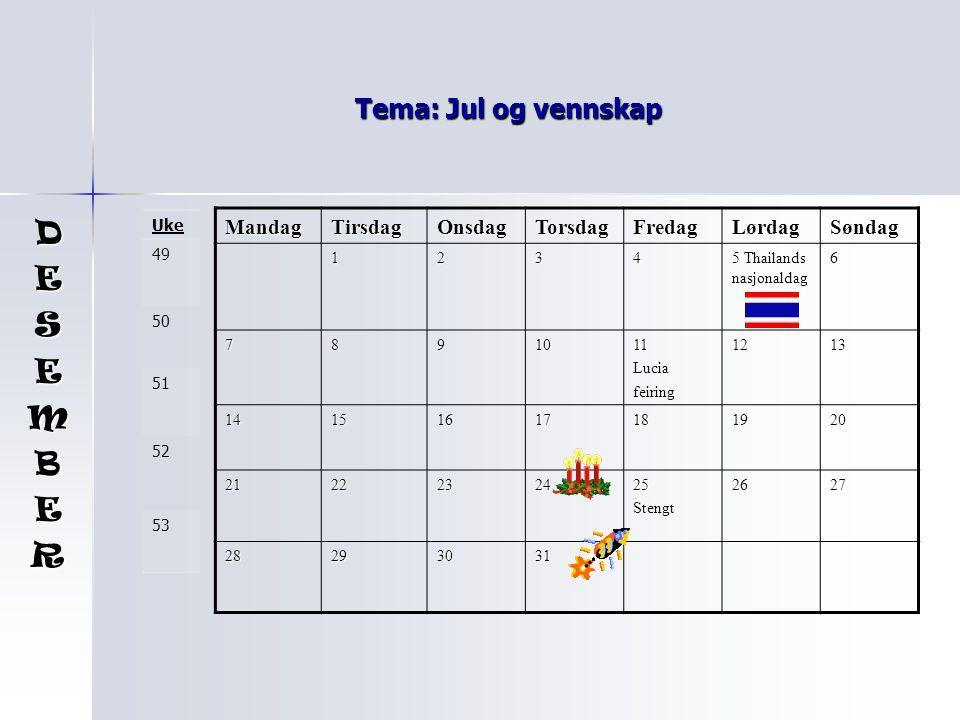 Tema: Jul og vennskap MandagTirsdagOnsdagTorsdagFredagLørdagSøndag 1234 5 Thailands nasjonaldag 6 7891011 Lucia feiring1213 14151617181920 2122232425Stengt2627 28293031 DESEMBER Uke 49 50 51 52 53