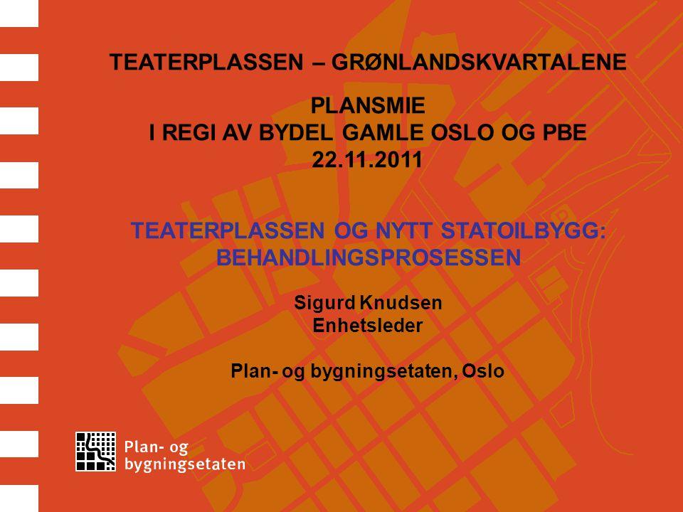 TEATERPLASSEN – GRØNLANDSKVARTALENE PLANSMIE I REGI AV BYDEL GAMLE OSLO OG PBE 22.11.2011 TEATERPLASSEN OG NYTT STATOILBYGG: BEHANDLINGSPROSESSEN Sigurd Knudsen Enhetsleder Plan- og bygningsetaten, Oslo