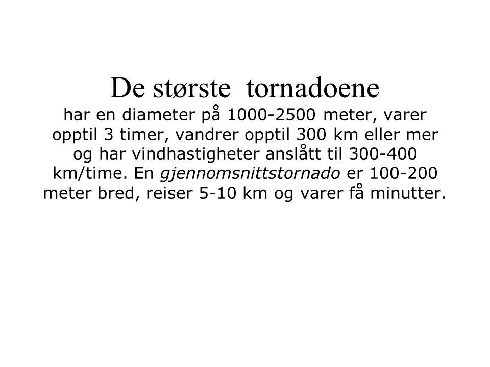 De største tornadoene har en diameter på 1000-2500 meter, varer opptil 3 timer, vandrer opptil 300 km eller mer og har vindhastigheter anslått til 300
