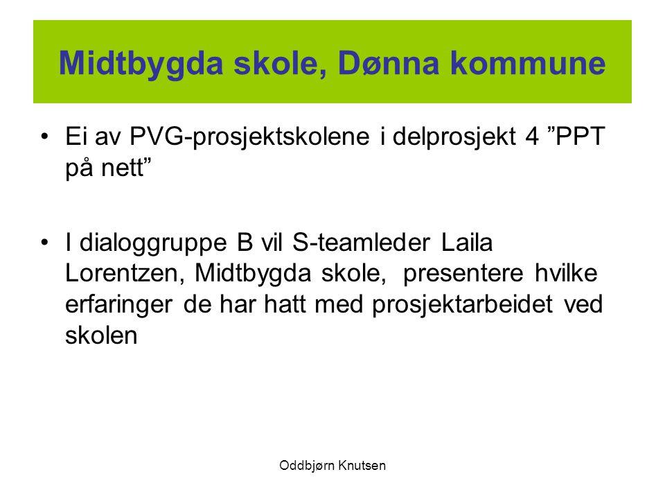 Oddbjørn Knutsen Midtbygda skole, Dønna kommune Ei av PVG-prosjektskolene i delprosjekt 4 PPT på nett I dialoggruppe B vil S-teamleder Laila Lorentzen, Midtbygda skole, presentere hvilke erfaringer de har hatt med prosjektarbeidet ved skolen