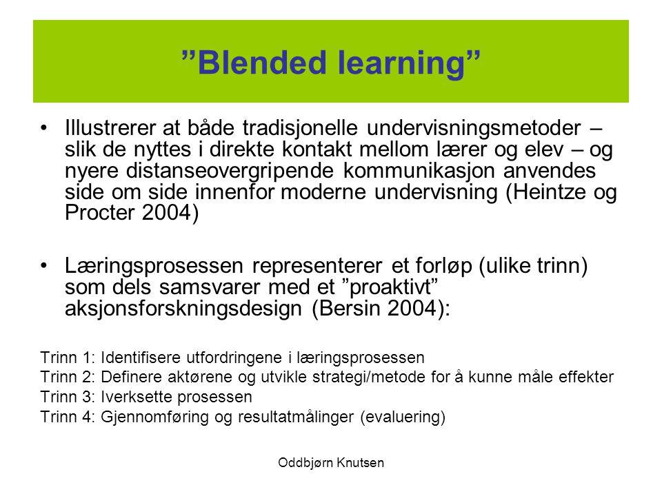 Oddbjørn Knutsen Blended learning Illustrerer at både tradisjonelle undervisningsmetoder – slik de nyttes i direkte kontakt mellom lærer og elev – og nyere distanseovergripende kommunikasjon anvendes side om side innenfor moderne undervisning (Heintze og Procter 2004) Læringsprosessen representerer et forløp (ulike trinn) som dels samsvarer med et proaktivt aksjonsforskningsdesign (Bersin 2004): Trinn 1: Identifisere utfordringene i læringsprosessen Trinn 2: Definere aktørene og utvikle strategi/metode for å kunne måle effekter Trinn 3: Iverksette prosessen Trinn 4: Gjennomføring og resultatmålinger (evaluering)