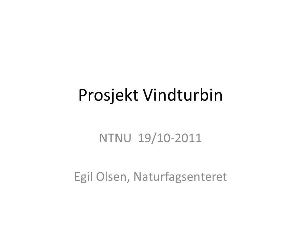 Prosjekt Vindturbin NTNU 19/10-2011 Egil Olsen, Naturfagsenteret