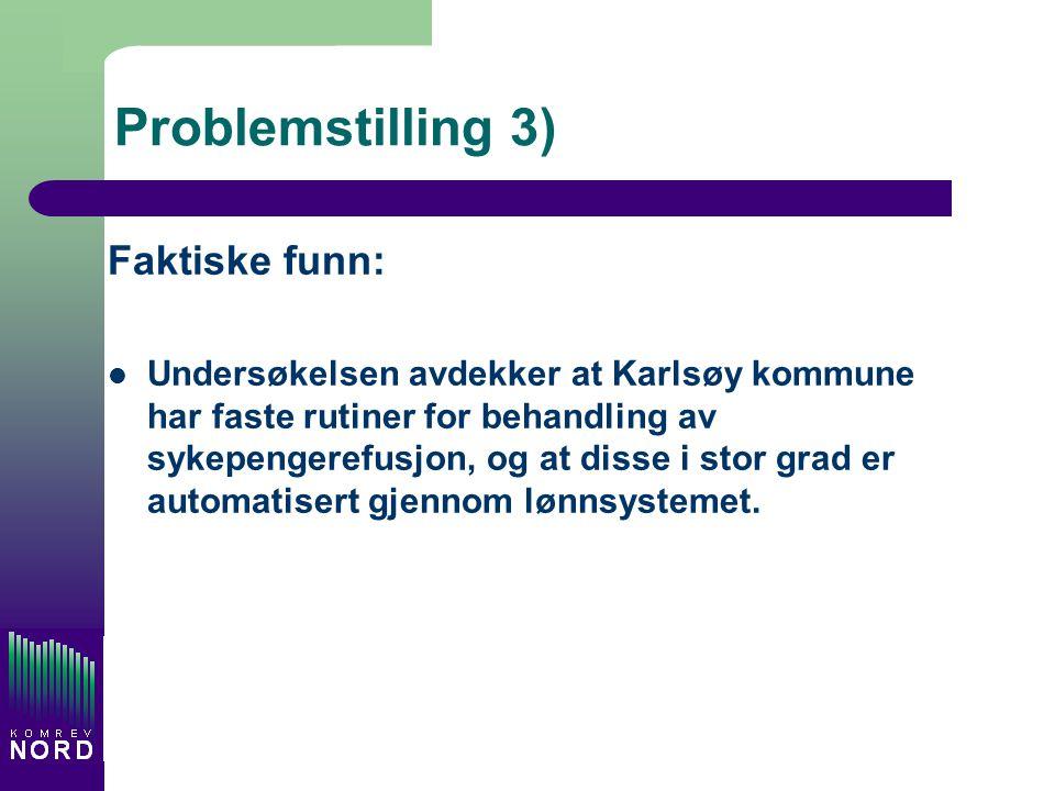 Problemstilling 3) Faktiske funn: Undersøkelsen avdekker at Karlsøy kommune har faste rutiner for behandling av sykepengerefusjon, og at disse i stor grad er automatisert gjennom lønnsystemet.